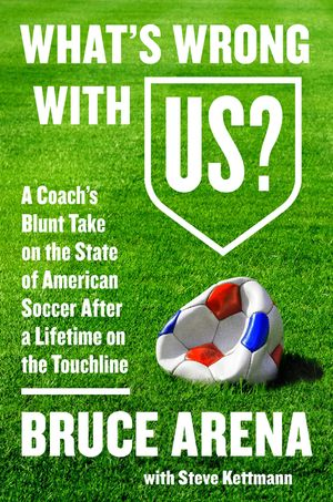 """What's Wrong with US?"" by Bruce Arena with Steve Kettmann."