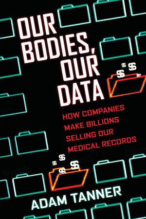 """Our Bodies, Our Data: How Companies Make Billions Selling Our Medical Records"" by Adam Tanner. (Courtesy Penguin Random House)"