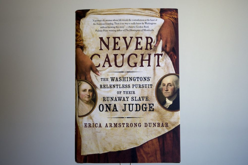 """Never Caught: The Washingtons' Relentless Pursuit of Their Runaway Slave, Ona Judge"" by Erica Armstrong Dunbar. (Jesse Costa/WBUR)"