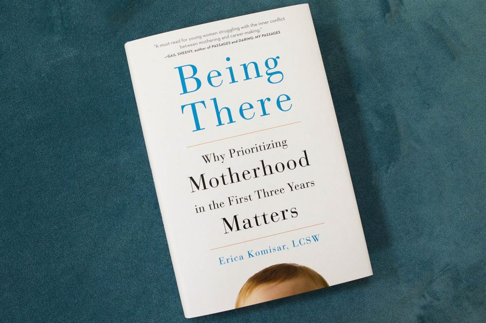 Being There: Why Prioritizing Motherhood in the First Three Years Matters by Erica Komisar. (Jesse Costa/WBUR)