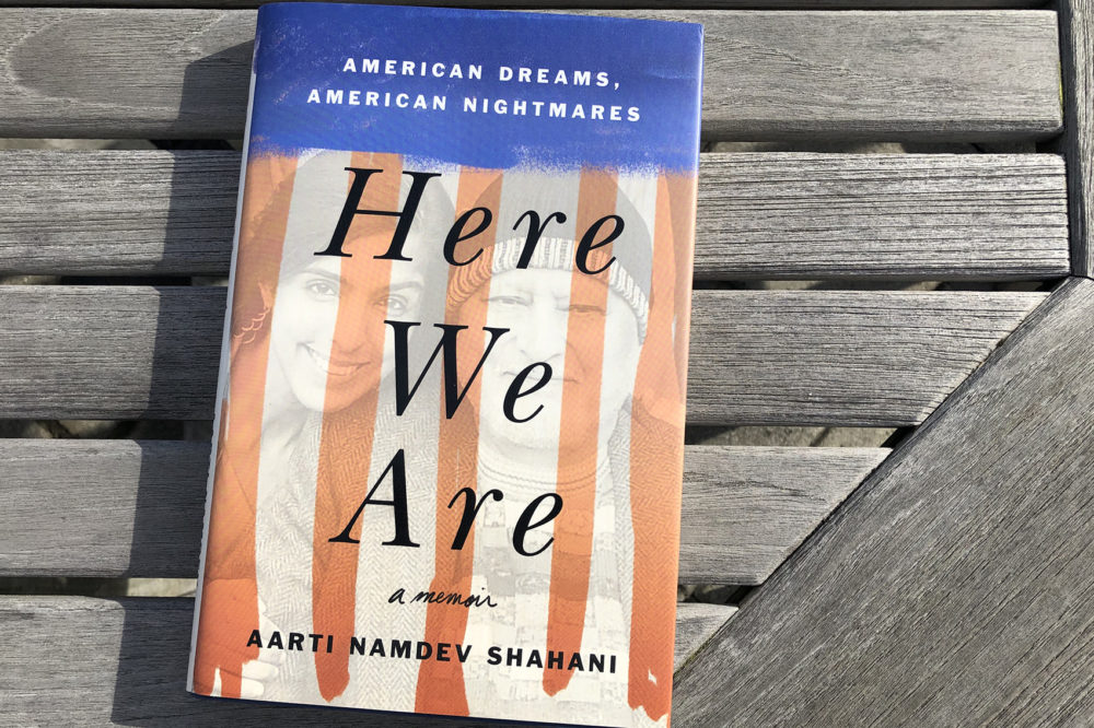 """Here We Are: American Dreams, American Nightmares,"" by Aarti Namdev Shahani. (Alex Schroeder/On Point)"