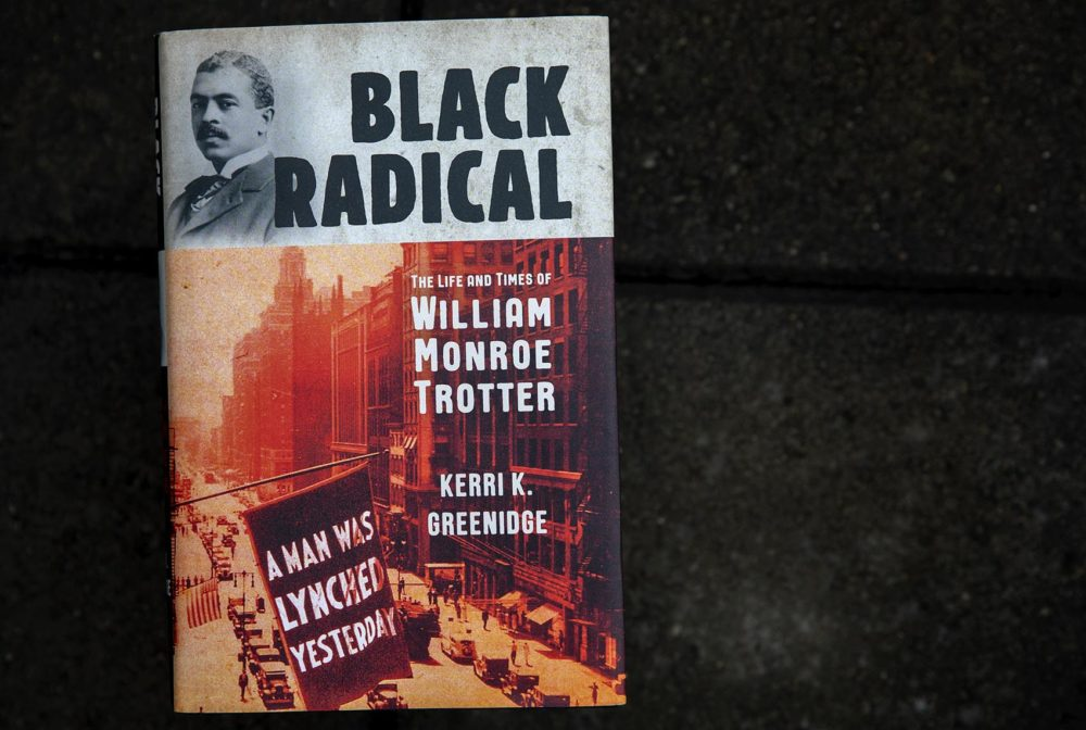 Black Radical, The Life And Times Of William Monroe Trotter, by Kerri K. Greenidge. (Robin Lubbock/WBUR)